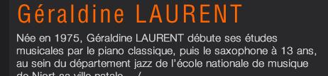 Née en 1975, Géraldine LAURENT débute ses études musicales par le piano classique, puis le saxophone à 13 ans, au sein du département jazz de l'école nationale de musique de Niort sa ville natale .../...