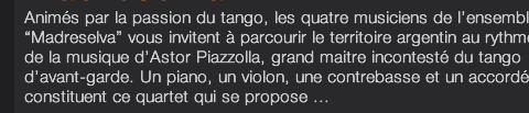 """Animés par la passion du tango, les quatre musiciens de l'ensemble """"Madreselva"""" vous invitent à parcourir le territoire argentin au rythme de la musique d'Astor Piazzolla, grand maitre incontesté du tango d'avant-garde. Un piano, un violon, une contrebasse et un accordéon constituent ce quartet qui se propose ..."""