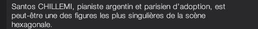 Santos CHILLEMI, pianiste argentin et parisien d'adoption, est peut-être une des figures les plus singulières de la scène hexagonale.