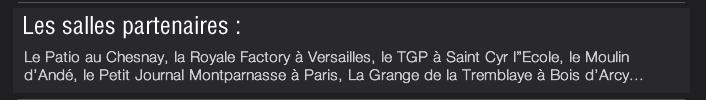 """Les salles partenaires :  Le Patio au Chesnay, la Royale Factory à Versailles, le TGP à Saint Cyr l""""Ecole, le Moulin d'Andé, le Petit Journal Montparnasse à Paris, La Grange de la Tremblaye à Bois d'Arcy..."""
