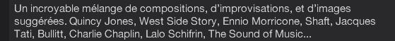 Un incroyable mélange de compositions, d'improvisations,et d'images suggérées. Quincy Jones, West Side Story, Ennio Morricone, Shaft,Jacques Tati, Bullitt, Charlie Chaplin, Lalo Schifrin, The Sound of Music...