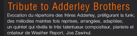 Tribute to Adderley Brothers : Evocation du répertoire des frères Adderley, préfigurant la funk; des mélodies maintes fois reprises, arrangées, adaptées; un quintet qui révéla le très talentueux compositeur, pianiste et créateur de Weather Report, Joe Zawinul.