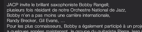 JACP invite le brillant saxophoniste Bobby Rangell; plusieurs fois résidant de notre Orchestre National de Jazz, Bobby n'en a pas moins une carrière internationale, Randy Brecker, Gil Evans, ...