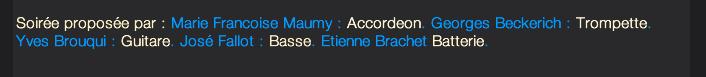 Soirée proposée par : Marie Francoise Maumy : Accordeon. Georges Beckerich : Trompette.  Yves Brouqui : Guitare. José Fallot : Basse. Etienne Brachet Batterie.