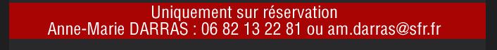 Uniquement sur réservation Anne-Marie DARRAS : 06 82 13 22 81 ou am.darras@sfr.fr