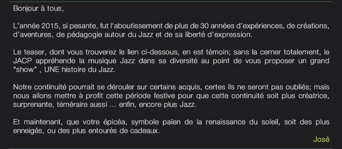 """Bonjour à tous,  L'année 2015, si pesante, fut l'aboutissement de plus de 30 années d'expériences, de créations,  d'aventures, de pédagogie autour du Jazz et de sa liberté d'expression.  Le teaser, dont vous trouverez le lien ci-dessous, en est témoin; sans la cerner totalement, le JACP appréhende la musique Jazz dans sa diversité au point de vous proposer un grand  """"show"""" , UNE histoire du Jazz.  Notre continuité pourrait se dérouler sur certains acquis, certes ils ne seront pas oubliés; mais nous allons mettre à profit cette période festive pour que cette continuité soit plus créatrice,  surprenante, téméraire aussi ... enfin, encore plus Jazz.  Et maintenant, que votre épicéa, symbole païen de la renaissance du soleil, soit des plus  enneigés, ou des plus entourés de cadeaux. José"""