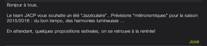"""Bonjour à tous,  Le team JACP vous souhaite un été """"Jazziculaire""""...Prévisions """"métronomiques"""" pour la saison 2015/2016 : du bon tempo, des harmonies lumineuses ...  En attendant, quelques propositions estivales, on se retrouve à la rentrée!   José"""