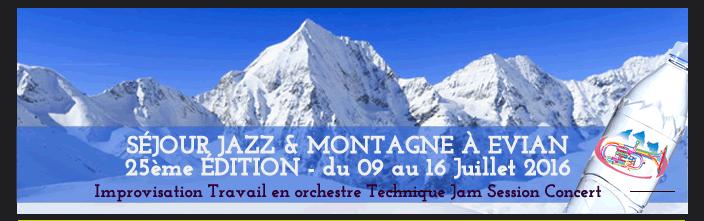 SÉJOUR JAZZ & MONTAGNE À EVIAN  25ème ÉDITION - du 09 au 16 Juillet 2016 Improvisation Travail en orchestre Technique Jam Session Concert
