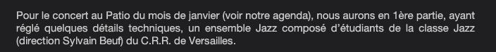 Pour le concert au Patio du mois de janvier (voir notre agenda), nous aurons en 1ère partie, ayant réglé quelques détails techniques, un ensemble Jazz composé d'étudiants de la classe Jazz  (direction Sylvain Beuf) du C.R.R. de Versailles.