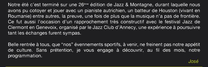 """Notre été c'est terminé sur une 26ème édition de Jazz & Montagne, durant laquelle nous avons pu cotoyer et jouer avec un pianiste autrichien, un batteur de Houston (vivant en Roumanie) entre autres, la preuve, une fois de plus que la musique n'a pas de frontière. Ce fut aussi l'occasion d'un rapprochement très constructif avec le festival Jazz de Clermont en Genevoix, organisé par le Jazz Club d'Annecy, une expérience à poursuivre  tant les échanges furent sympas.  Belle rentrée à tous, que """"nos"""" évennements sportifs, à venir, ne freine pas notre appétit de culture.Sans prétention, je vous engage à découvrir, au fil des mois, notre programmation. José"""