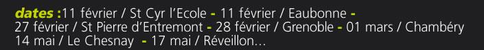 dates :11 février / St Cyr l'Ecole - 11 février / Eaubonne - 27 février / St Pierre d'Entremont - 28 février / Grenoble - 01 mars / Chambéry14 mai / Le Chesnay  - 17 mai / Réveillon...