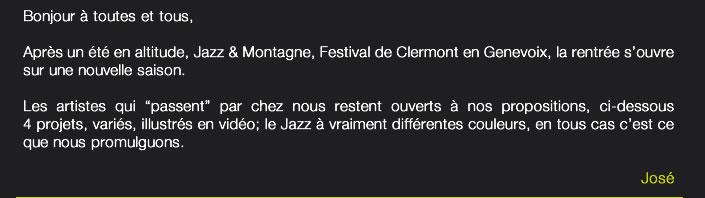 """Bonjour à toutes et tous,Après un été en altitude, Jazz & Montagne, Festival de Clermont en Genevoix, la rentrée s'ouvre sur une nouvelle saison.Les artistes qui """"passent"""" par chez nous restent ouverts à nos propositions, ci-dessous 4 projets, variés, illustrés en vidéo; le Jazz à vraiment différentes couleurs, en tous cas c'est ce que nous promulguons.José"""