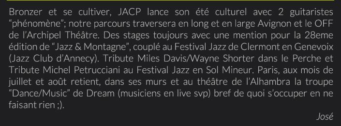 """Bronzer et se cultiver, JACP lance son été culturel avec 2 guitaristes """"phénomène""""; notre parcours traversera en long et en large Avignon et le OFF de l'Archipel Théâtre. Des stages toujours avec une mention pour la 28eme édition de """"Jazz & Montagne"""", couplé au Festival Jazz de Clermont en Genevoix (Jazz Club d'Annecy). Tribute Miles Davis/Wayne Shorter dans le Perche et Tribute Michel Petrucciani au Festival Jazz en Sol Mineur. Paris, aux mois de juillet et août retient, dans ses murs et au théâtre de l'Alhambra la troupe """"Dance/Music"""" de Dream (musiciens en live svp) bref de quoi s'occuper en ne faisant rien ;).José"""