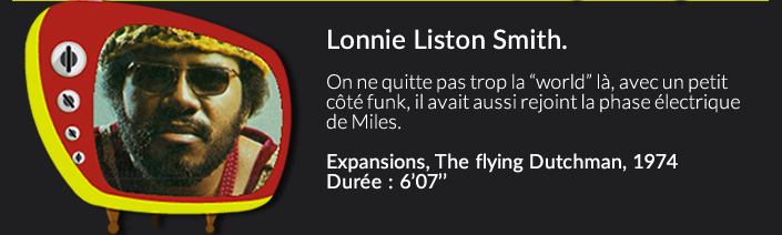 """Lonnie Liston Smith.On ne quitte pas trop la """"world"""" là, avec un petit côté funk, il avait aussi rejoint la face électric de Miles.Expansions, The flying Dutchman, 1974 Durée : 6'07''"""