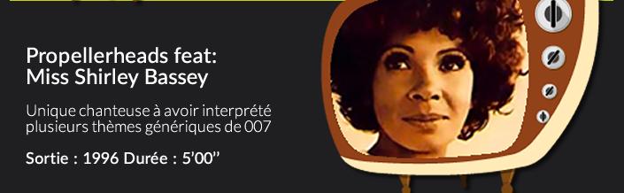 Propellerheads feat:Miss Shirley Basseyunique chanteuse à avoir interprété plusieurs thémes génériques de 007Date de sortie : 1996 Durée : 5'00''