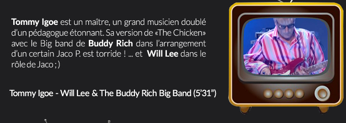 Tommy Igoe est un maître, un grand musicien doublé d'un pédagogue étonnant. Sa version de «The Chicken» avec le Big band de Buddy Rich dans l'arrangement d'un certain Jaco P. est torride ! ... et  Will Lee dans le rôle de Jaco ; )
