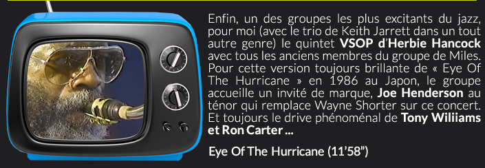 Enfin, un des groupes les plus excitants du jazz,  pour moi (avec le trio de Keith Jarrett dans un tout autre genre) le quintet VSOP d'Herbie Hancock avec tous les anciens membres du groupe de Miles. Pour cette version toujours brillante de « Eye Of The Hurricane » en 1986 au Japon, le groupe accueille un invité de marque, Joe Henderson au ténor qui remplace Wayne Shorter sur ce concert. Et toujours le drive phénoménal de Tony Wiliiams et Ron Carter ...