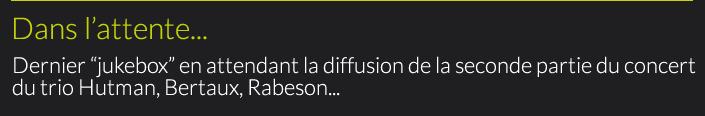 """Dans l'attente : Dernier """"jukebox"""" en attendant la diffusion de la seconde partie du concert du trio Hutman, Bertaux, Rabeson..."""