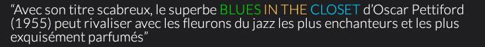 """""""Avec son titre scabreux, le superbe BLUES IN THE CLOSET d'Oscar Pettiford (1955) peut rivaliser avec les fleurons du jazz les plus enchanteurs et les plus exquisément parfumés"""""""