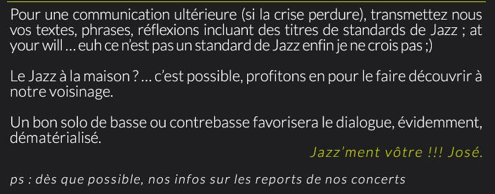 Pour une communication ultérieure (si la crise perdure), transmettez nous vos textes, phrases, réflexions incluant des titres de standards de Jazz ; at your will … euh ce n'est pas un standard de Jazz enfin je ne crois pas ;)Le Jazz à la maison ? … c'est possible, profitons en pour le faire découvrir à notre voisinage.Un bon solo de basse ou contrebasse favorisera le dialogue, évidemment, dématérialisé.Jazz'ment vôtre !!! José.ps : dès que possible, nos infos sur les reports de nos concerts